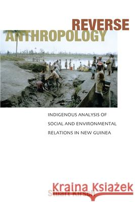 Reverse Anthropology: Indigenous Analysis of Social and Environmental Relations in New Guinea Stuart Kirsch 9780804753425