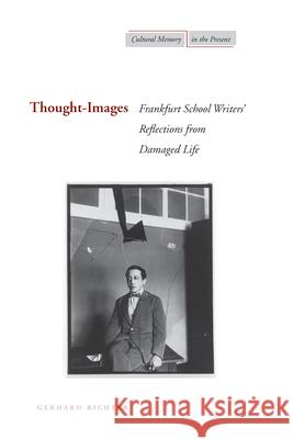 Thought-Images: Frankfurt School Writersa Reflections from Damaged Life Gerhard Richter 9780804756174