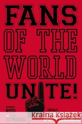 Fans of the World, Unite!: A (Capitalist) Manifesto for Sports Consumers Stephen F. Ross Stefan Szymanski 9780804756686