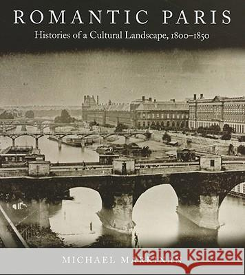 Romantic Paris: Histories of a Cultural Landscape, 1800a 1850 Michael Marrinan 9780804761512