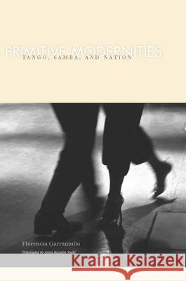 Primitive Modernities : Tango, Samba, and Nation Florencia Garramuno 9780804762502