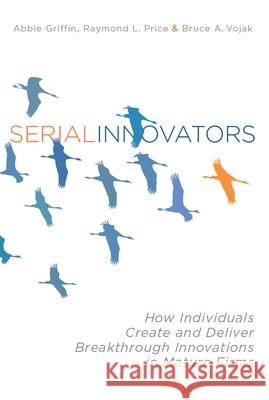 Serial Innovators: How Individuals Create and Deliver Breakthrough Innovations in Mature Firms Abbie Griffin Raymond Price Bruce Vojak 9780804775977