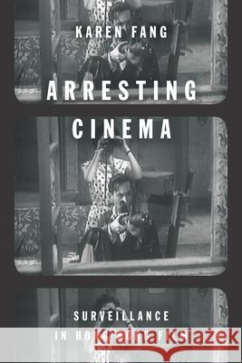 Arresting Cinema: Surveillance in Hong Kong Film Karen Fang 9780804798914