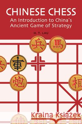 Chinese Chess: An Introduction to China's Ancient Game of Strategy H. T. Lau 9780804835084