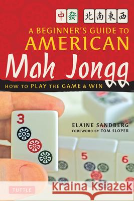 A Beginner's Guide to American Mah Jongg: How to Play the Game and Win Elaine Sandberg Tom Sloper 9780804838788