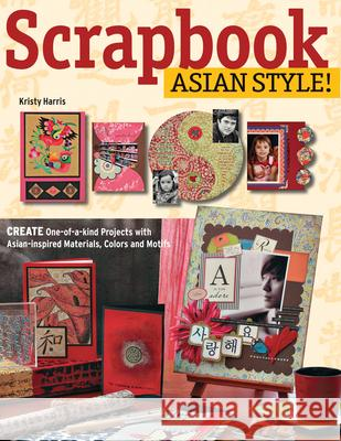 Scrapbook Asian Style!: Create One-Of-A-Kind Projects with Asian-Inspired Materials, Colors and Motifs Kristen Harris 9780804839334