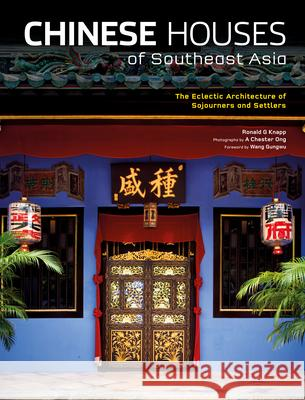 Chinese Houses of Southeast Asia: The Eclectic Architecture of Sojourners and Settlers Ronald G. Knapp A. Chester Ong 9780804839563