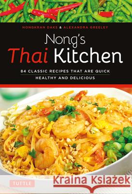 Nong's Thai Kitchen: 84 Classic Recipes That Are Quick, Healthy and Delicious Nongkran Daks Alexandra Greeley 9780804843317