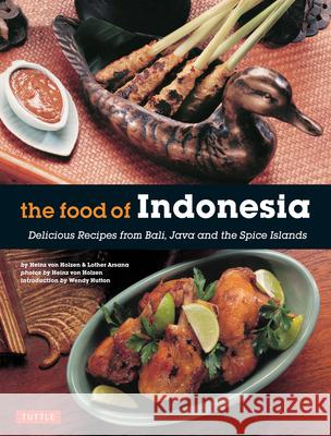 The Food of Indonesia: Delicious Recipes from Bali, Java and the Spice Islands [Indonesian Cookbook, 79 Recipes] Heinz Von Holzen Lother Arsana Wendy Hutton 9780804845137