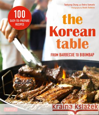 The Korean Table: From Barbecue to Bibimbap 100 Easy-To-Prepare Recipes Taekyung Chung Debra Samuels Heath Robbins 9780804846196 Tuttle Publishing