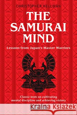 Samurai Mind: Lessons from Japan's Master Warriors (Classic Texts on Cultivating Mental Discipline and Achieving Victory) Christopher Hellman 9780804847841