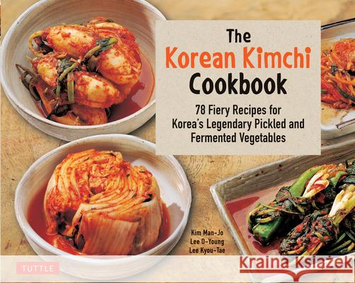 The Korean Kimchi Cookbook: 78 Fiery Recipes for Korea's Legendary Pickled and Fermented Vegetables Lee O-Young Lee Kyou-Tae Kim Man-Jo 9780804848602