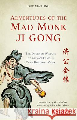 Adventures of the Mad Monk Ji Gong: The Drunken Wisdom of China's Famous Chan Buddhist Monk Guo Xiaoting John Robert Shaw Victoria Cass 9780804849142
