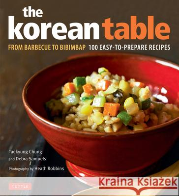 The Korean Table: From Barbecue to Bibimbap 100 Easy-To-Prepare Recipes Taekyung Chung Debra Samuels Heath Robbins 9780804850575 Tuttle Publishing