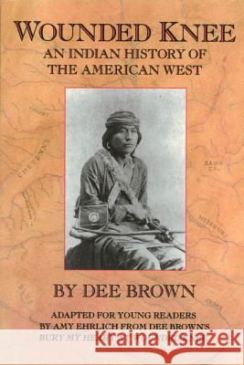 Wounded Knee: An Indian History of the American West Dee Brown Amy Ehrlich Amy Ehrlich 9780805027006