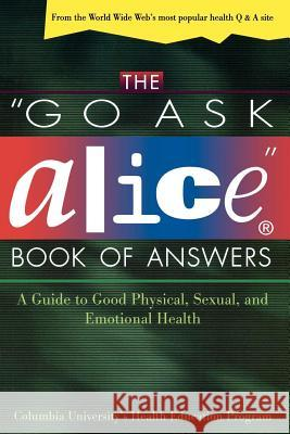 The Go Ask Alice Book of Answers: A Guide to Good Physical, Sexual, and Emotional Health Columbia University's Health Education P Columbia University Health Education Pro Steinhart 9780805055702