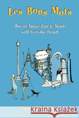 Les Bons Mots: How to Amaze Tout Le Monde with Everyday French Eugene Ehrlich 9780805058109 Owl Books (NY)