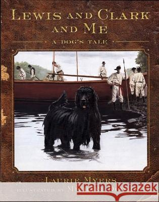Lewis and Clark and Me: A Dog's Tale Laurie Myers Michael Dooling 9780805063684