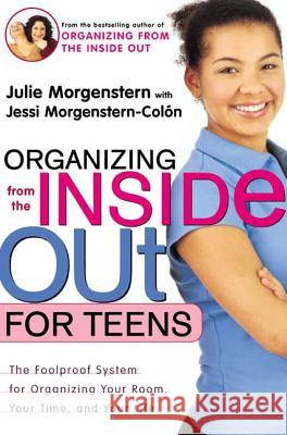Organizing from the Inside Out for Teens: The Foolproof System for Organizing Your Room, Your Time, and Your Life Julie Morgenstern Jessi Morgenstern-Colon Janet Pedersen 9780805064704