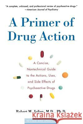 A Primer of Drug Action: A Concise Nontechnical Guide to the Actions, Uses, and Side Effects of Psychoactive Drugs, Revised and Updated Robert M. Julien 9780805071580