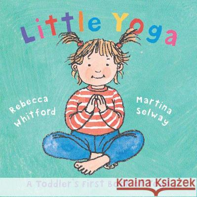 Little Yoga: A Toddler's First Book of Yoga Rebecca Whitford Martina Selway 9780805078794
