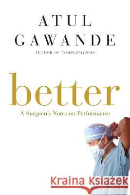 Better: A Surgeon's Notes on Performance Atul Gawande 9780805082111