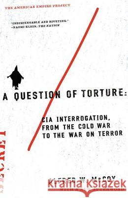 A Question of Torture: CIA Interrogation, from the Cold War to the War on Terror Alfred W. McCoy 9780805082487