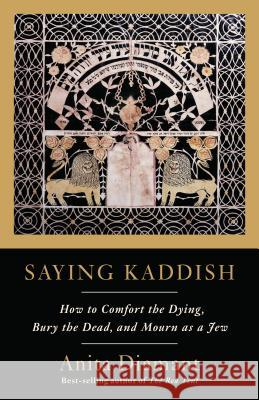 Saying Kaddish: How to Comfort the Dying, Bury the Dead, and Mourn as a Jew Anita Diamant 9780805210880 Schocken Books