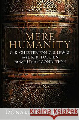 Mere Humanity: G.K. Chesterton, C.S. Lewis, and J. R. R. Tolkien on the Human Condition Donald T. Williams 9780805440188