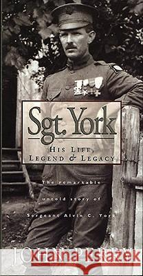 Sgt. York: His Life, Legend & Legacy: The Remarkable Untold Story of Sgt. Alvin C. York John Perry 9780805460742