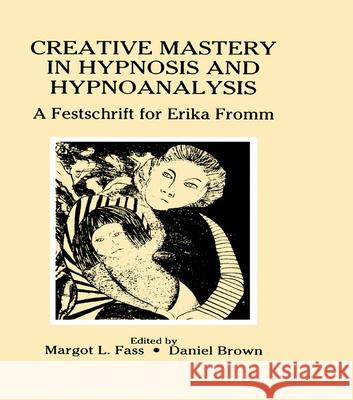Creative Mastery in Hypnosis and Hypnoanalysis : A Festschrift for Erika Fromm Margot L. Fass Daniel Brown Margot L. Fass 9780805808322