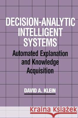 Decision-Analytic Intelligent Systems : Automated Explanation and Knowledge Acquisition David A. Klein 9780805811056