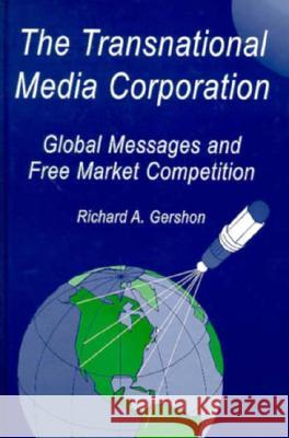 The Transnational Media Corporation : Global Messages and Free Market Competition Richard A. Gershon 9780805812558