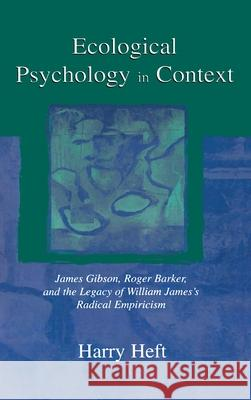 Ecological Psychology in Context: James Gibson, Roger Barker, and the Legacy of William James's Radical Empiricism Harry Heft 9780805823509