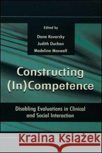 Constructing (In)Competence: Disabling Evaluations in Clinical and Social Interaction Dana Kovarsky Judith F. Duchan Madeline Maxwell 9780805825916