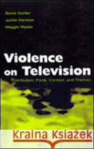 Violence on Television : Distribution, Form, Context, and Themes Barrie Gunter Jackie Harrison Maggie Wykes 9780805837193 Lawrence Erlbaum Associates