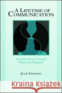 A Lifetime of Communication: Transformations Through Relational Dialogues Julie Yingling 9780805840933