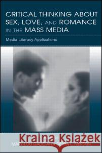Critical Thinking about Sex, Love, and Romance in the Mass Media: Media Literacy Applications Mary-Lou Galician Debra L. Merskin 9780805856156