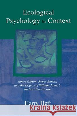Ecological Psychology in Context: James Gibson, Roger Barker, and the Legacy of William James's Radical Empiricism Harry Heft 9780805856927