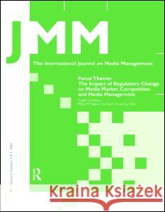 The Impact of Regulatory Change on Media Market Competition and Media Management : A Special Double Issue of the International Journal on Media Management Philip M. Napoli 9780805895001 Lawrence Erlbaum Associates