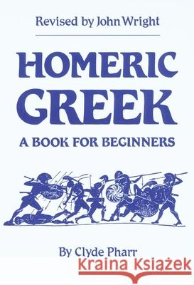Homeric Greek: A Book for Beginners Clyde Pharr John Wright John Henry Wright 9780806119373