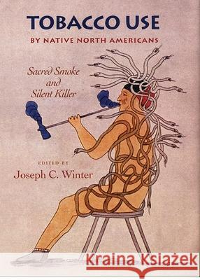 Tobacco Use by Native North Americans: Sacred Smoke and Silent Killer Joseph C. Winter 9780806132624