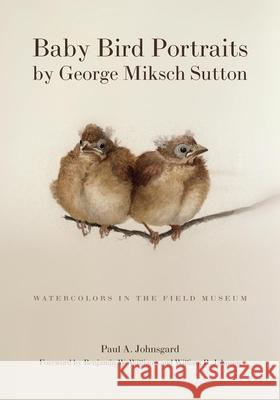 Baby Bird Portraits by George Miksch Sutton: Watercolors in the Field Museum Paul A. Johnsgard 9780806137698