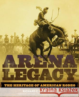 Arena Legacy: The Heritage of American Rodeo Richard Rattenbury 9780806140841