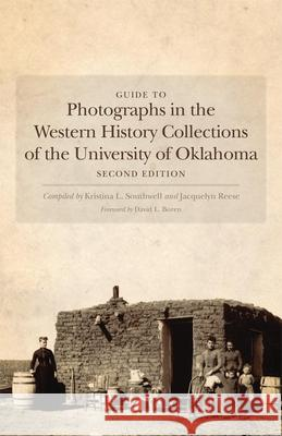 Guide to Photographs in the Western History Collections of the University of Oklahoma Kristina L. Southwell Jacquelyn Reese 9780806144559