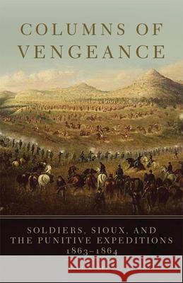 Columns of Vengeance: Soldiers, Sioux, and the Punitive Expeditions, 1863-1864 Kristina L. Southwell Jacquelyn Reese Paul N. Beck 9780806145969