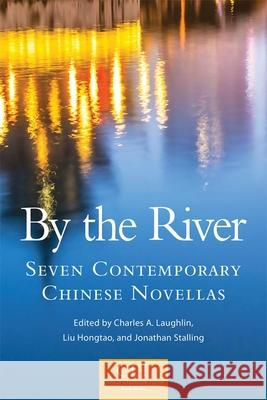 By the River: Seven Contemporary Chinese Novellas Charles A. Laughlin Jonathan Stalling Hongtao Liu 9780806154046