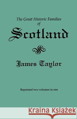The Great Historic Families of Scotland. Second Edition (Originally Published in 1889 in Two Volumes; Reprinted Here Two Volumes in One) James Taylor 9780806314648