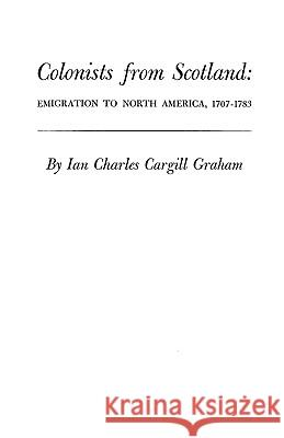 Colonists from Scotland : Emigration to North America, 1707-1783 Ian C. Graham Graham 9780806345178 Clearfield