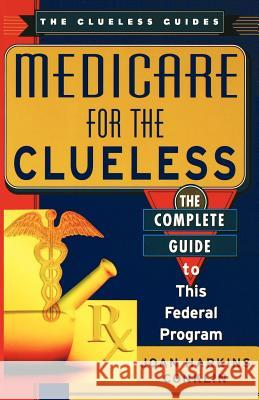 Medicare for the Clueless : The Complete Guide to Government Health Benefits Joan Harkins Conklin 9780806523163